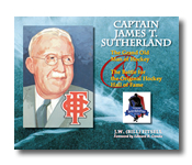 CAPTAIN JAMES T. SUTHERLAND, The Grand Old Man of Hockey and The Battle for the Original Hockey Hall of Fame