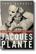 Jacques Plante;The Man Who Changed the Face of Hockey